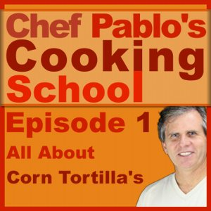 Chef Pablo's Cooking School Podcast Episode 1: All About Corn Tortilla's